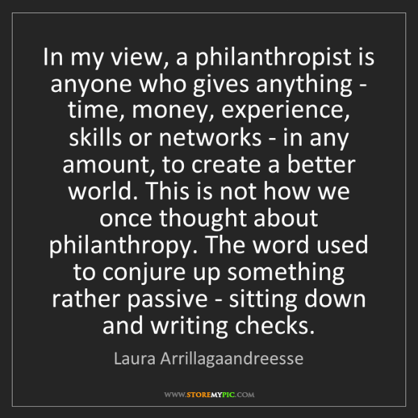 Laura Arrillagaandreesse: In my view, a philanthropist is anyone who gives anything...