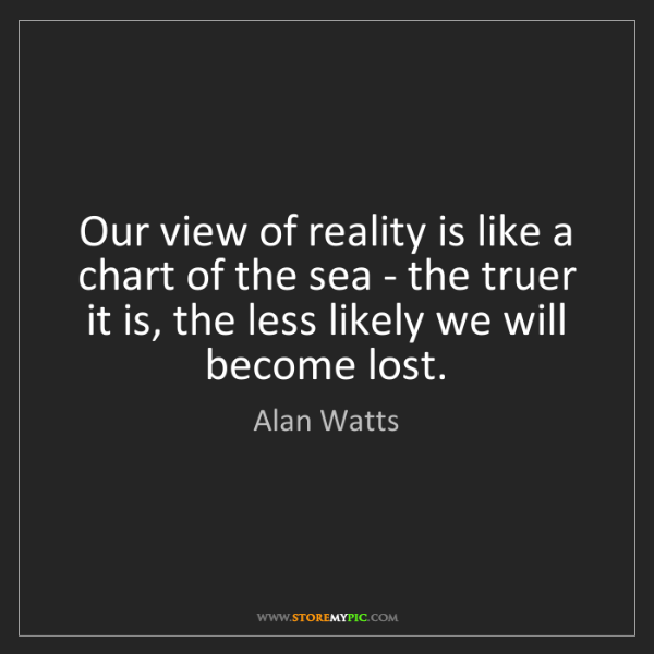 Alan Watts: Our view of reality is like a chart of the sea - the...