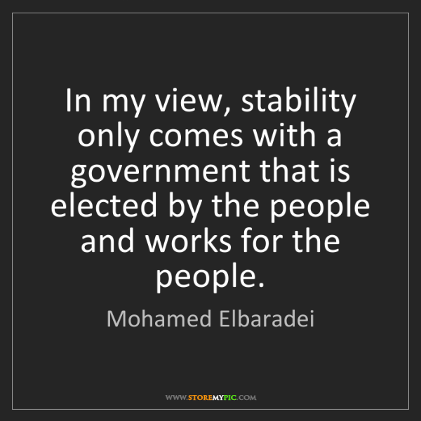 Mohamed Elbaradei: In my view, stability only comes with a government that...