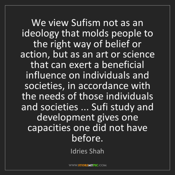 Idries Shah: We view Sufism not as an ideology that molds people to...