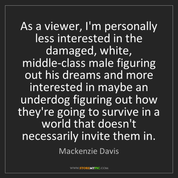 Mackenzie Davis: As a viewer, I'm personally less interested in the damaged,...