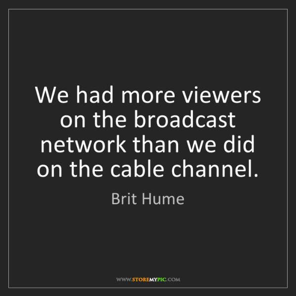 Brit Hume: We had more viewers on the broadcast network than we...