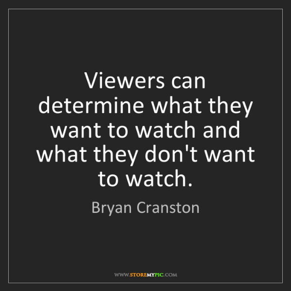 Bryan Cranston: Viewers can determine what they want to watch and what...
