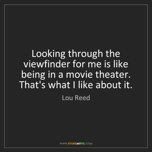 Lou Reed: Looking through the viewfinder for me is like being in...