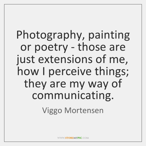 Photography, painting or poetry - those are just extensions of me, how ...