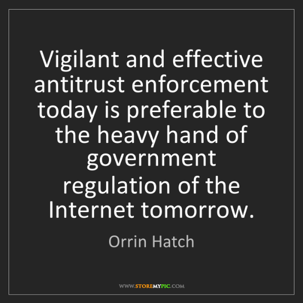 Orrin Hatch: Vigilant and effective antitrust enforcement today is...
