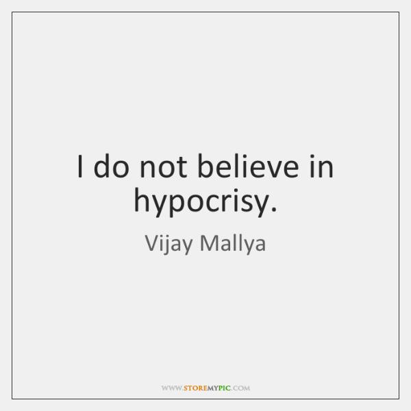 I do not believe in hypocrisy.