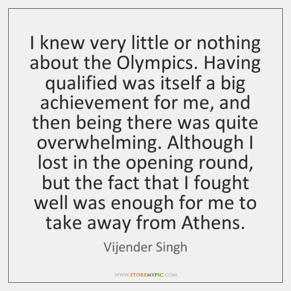 I knew very little or nothing about the Olympics. Having qualified was ...