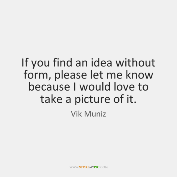 If you find an idea without form, please let me know because ...