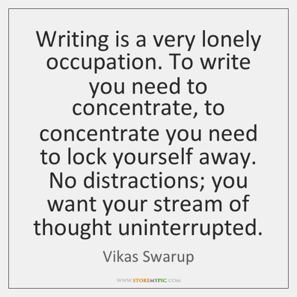 Writing is a very lonely occupation. To write you need to concentrate, ...