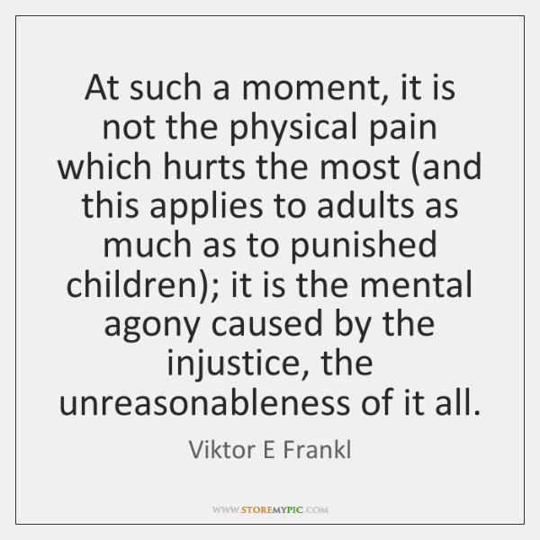At such a moment, it is not the physical pain which hurts ...