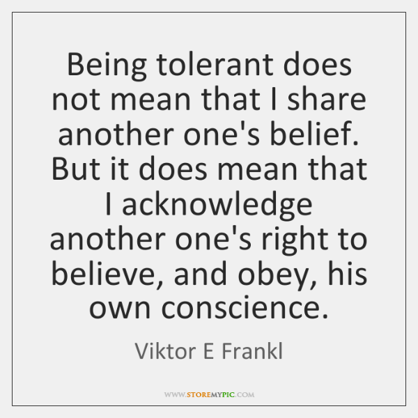 Being tolerant does not mean that I share another one's belief. But ...