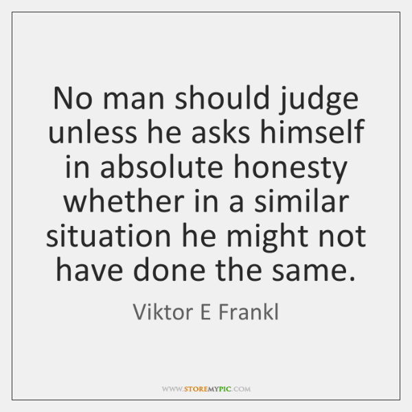No man should judge unless he asks himself in absolute honesty whether ...