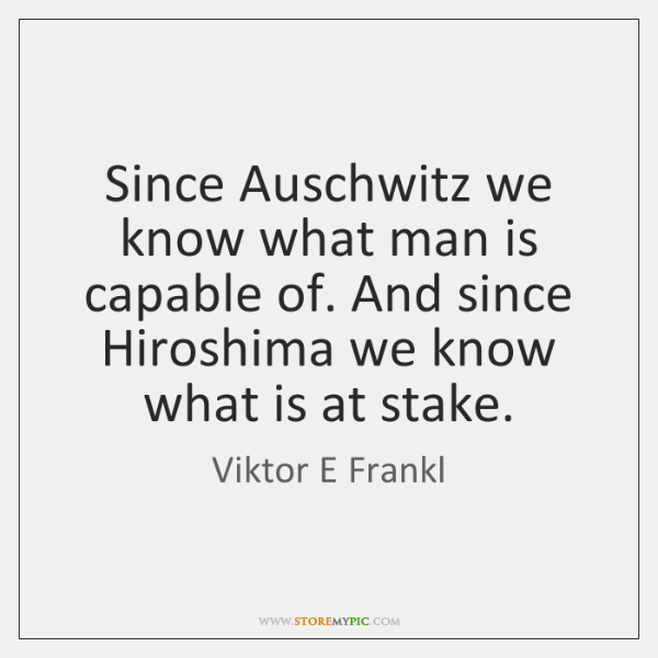 Since Auschwitz we know what man is capable of. And since Hiroshima ...