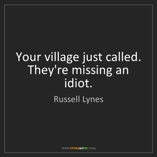 Russell Lynes: Your village just called. They're missing an idiot.