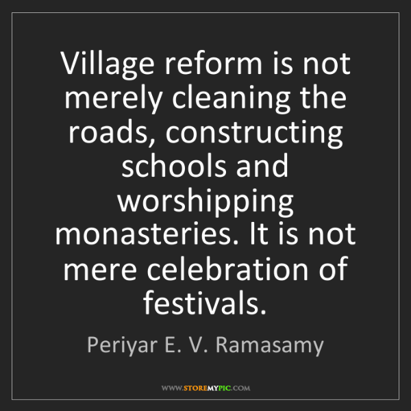 Periyar E. V. Ramasamy: Village reform is not merely cleaning the roads, constructing...