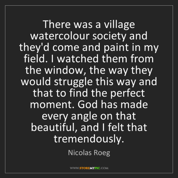 Nicolas Roeg: There was a village watercolour society and they'd come...