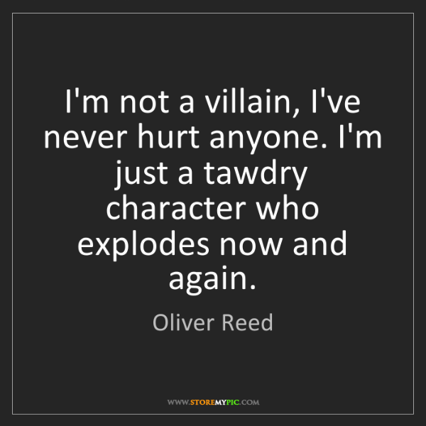 Oliver Reed: I'm not a villain, I've never hurt anyone. I'm just a...