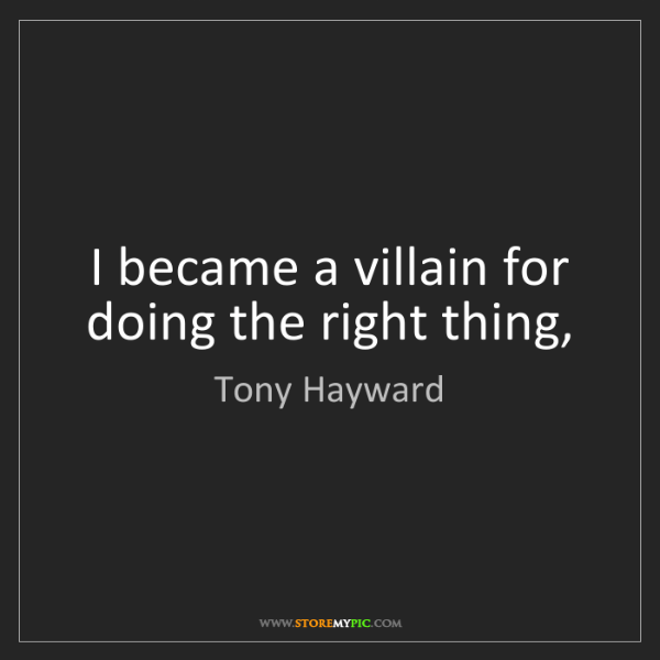 Tony Hayward: I became a villain for doing the right thing,