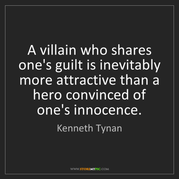 Kenneth Tynan: A villain who shares one's guilt is inevitably more attractive...