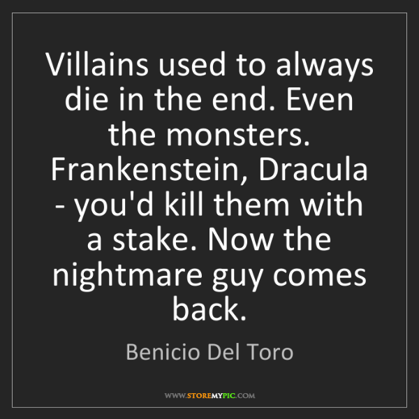 Benicio Del Toro: Villains used to always die in the end. Even the monsters....