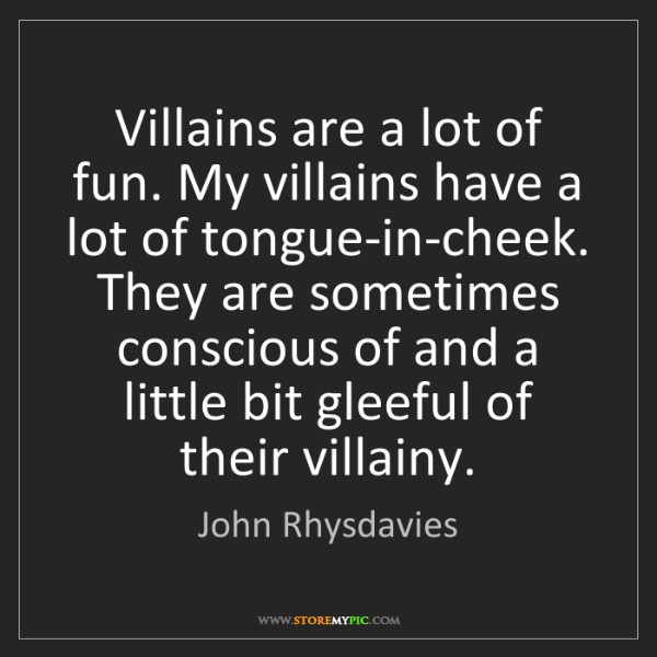 John Rhysdavies: Villains are a lot of fun. My villains have a lot of...