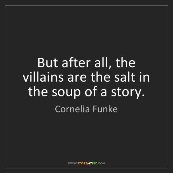 Cornelia Funke: But after all, the villains are the salt in the soup...