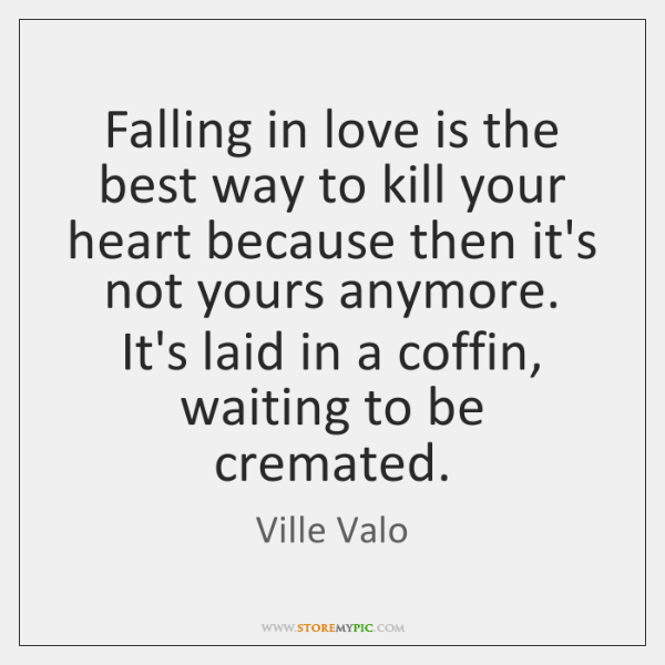 Falling in love is the best way to kill your heart because ...