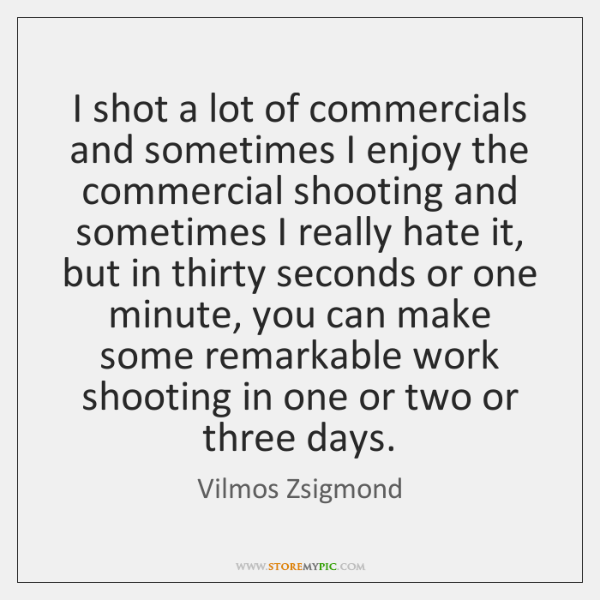 I shot a lot of commercials and sometimes I enjoy the commercial ...