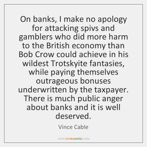 On banks, I make no apology for attacking spivs and gamblers who ...
