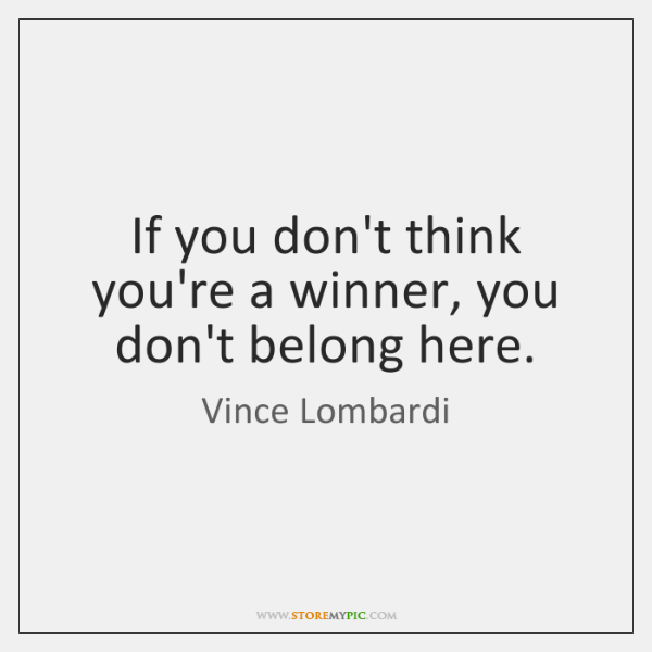 If you don't think you're a winner, you don't belong here.