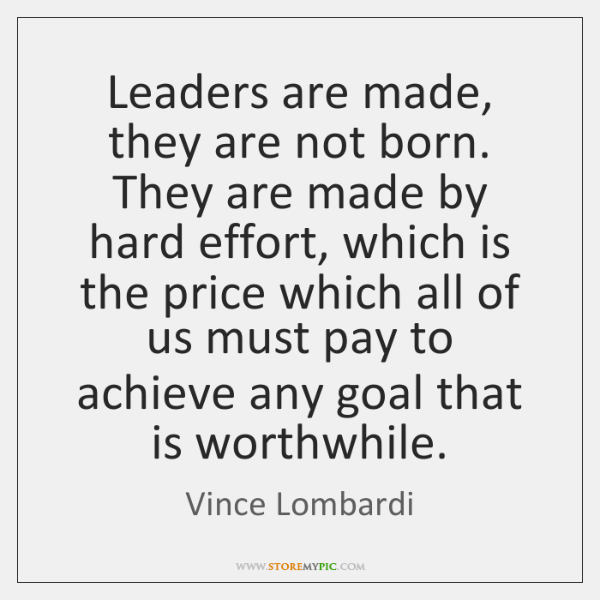 Leaders are made, they are not born. They are made by hard ...