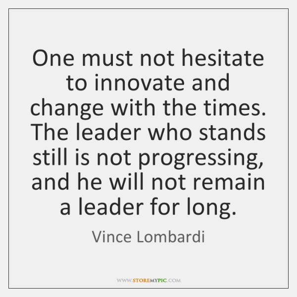 One must not hesitate to innovate and change with the times. The ...