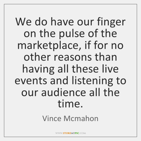 We do have our finger on the pulse of the marketplace, if ...