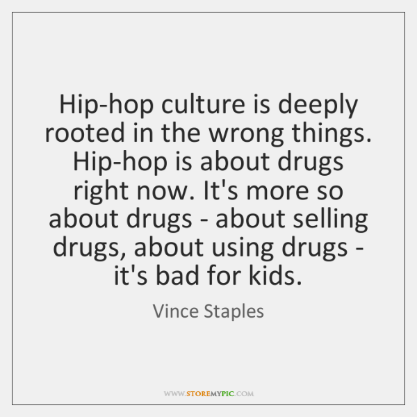 Hip-hop culture is deeply rooted in the wrong things. Hip-hop is about ...