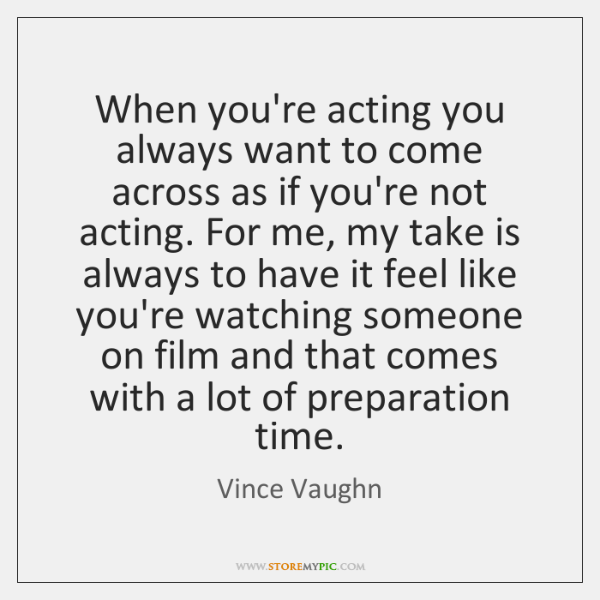When you're acting you always want to come across as if you're ...