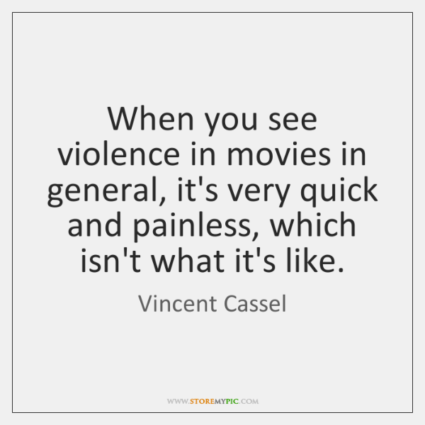 When you see violence in movies in general, it's very quick and ...