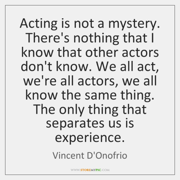 Acting is not a mystery. There's nothing that I know that other ...