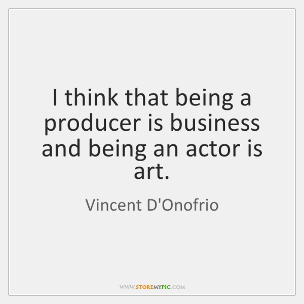 I think that being a producer is business and being an actor ...