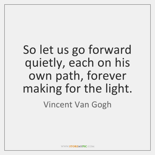 So let us go forward quietly, each on his own path, forever ...