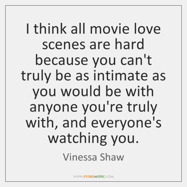 I think all movie love scenes are hard because you can't truly ...