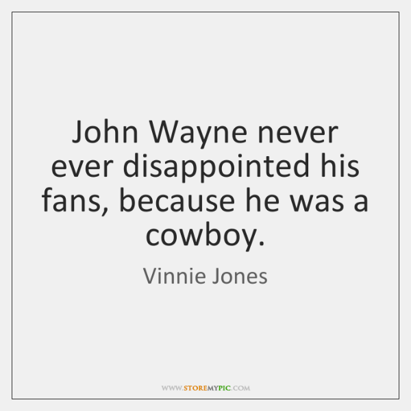 John Wayne never ever disappointed his fans, because he was a cowboy.