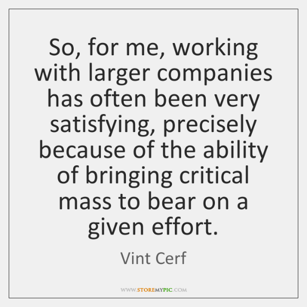 So, for me, working with larger companies has often been very satisfying, ...