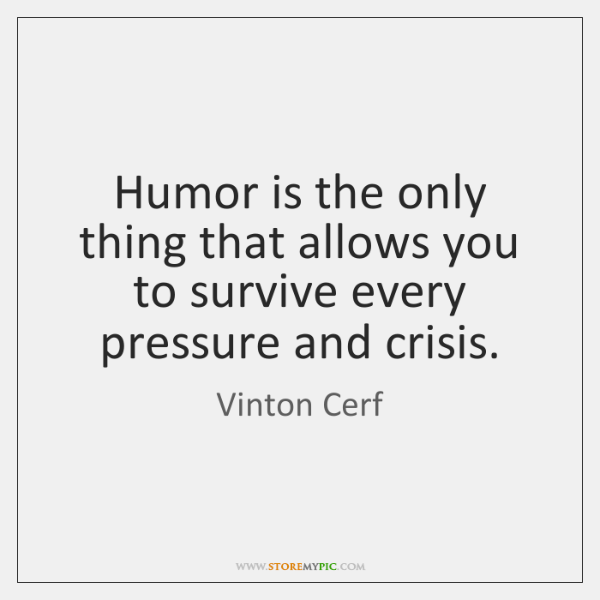 Humor is the only thing that allows you to survive every pressure ...