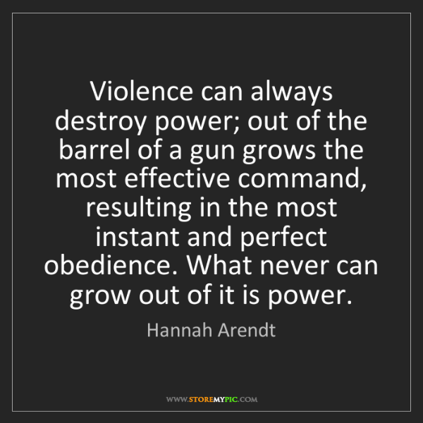 Hannah Arendt: Violence can always destroy power; out of the barrel...