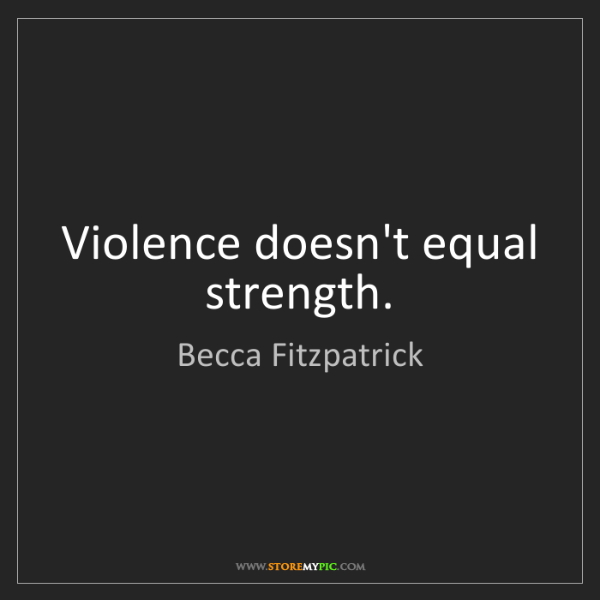 Becca Fitzpatrick: Violence doesn't equal strength.