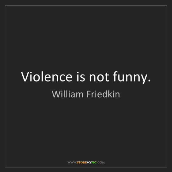 William Friedkin: Violence is not funny.