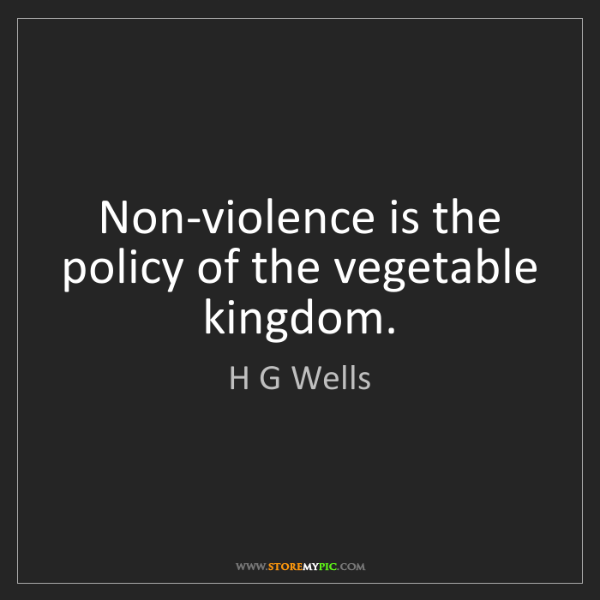 H G Wells: Non-violence is the policy of the vegetable kingdom.