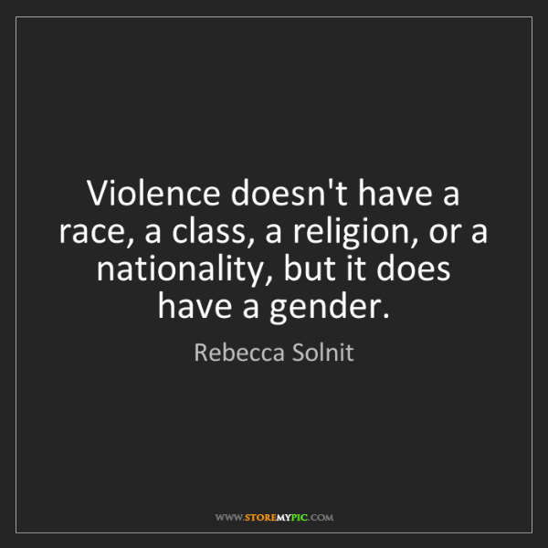 Rebecca Solnit: Violence doesn't have a race, a class, a religion, or...