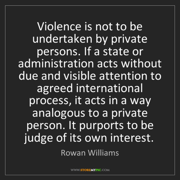 Rowan Williams: Violence is not to be undertaken by private persons....